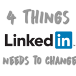 4 Things LinkedIn Needs to Change Now