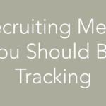 6 Recruiting Metrics You Should Be Tracking